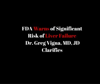FDA Warns – Significant Risk of Liver Failure – Dr. Greg Vigna, MD, JD Clarifies