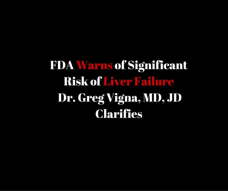 FDA warns of significant risk of liver failure - Dr. Greg Vigna, MD, JD Clarifies