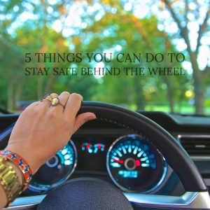 5 Things You Can Do To Stay Safe Behind The Wheel