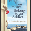 Introducing When Your Heart Belongs To An Addict: A Healing Perspective