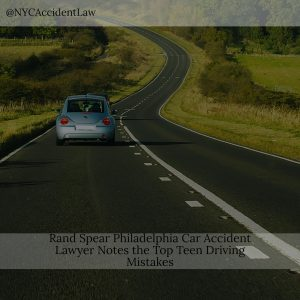 Rand Spear Philadelphia Car Accident Lawyer Notes The Top Teen Driving Mistakes