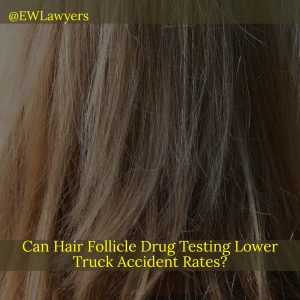 Can Hair Follicle Drug Testing Lower Truck Accident Rates?