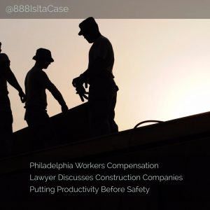 Philadelphia Workers Compensation Lawyer Discusses Construction Companies Putting Productivity Before Safety