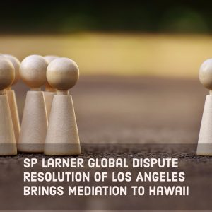 SP Larner Global Dispute Resolution Of Los Angeles Brings Mediation To Hawaii