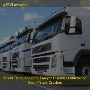 Texas Truck Accident Lawyer Discusses Sideswipe Semi-Truck Crashes