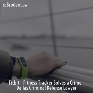 Fitbit  – Fitness Tracker Solves A Crime – Dallas Criminal Defense Lawyer