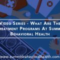 Video Series – What Are The Treatment Programs At Summit Behavioral Health