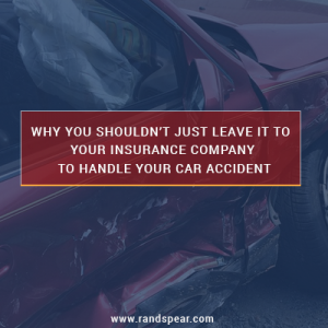 Don't Just Leave it to Your Insurance Company to Handle Your Car Accident